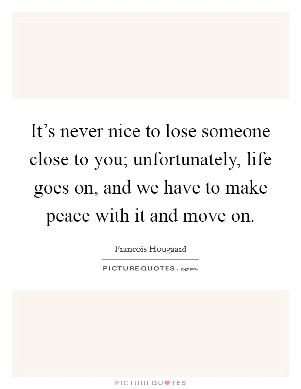 It's never nice to lose someone close to you; unfortunately, life goes on, and we have to make peace with it and move on Picture Quote #1