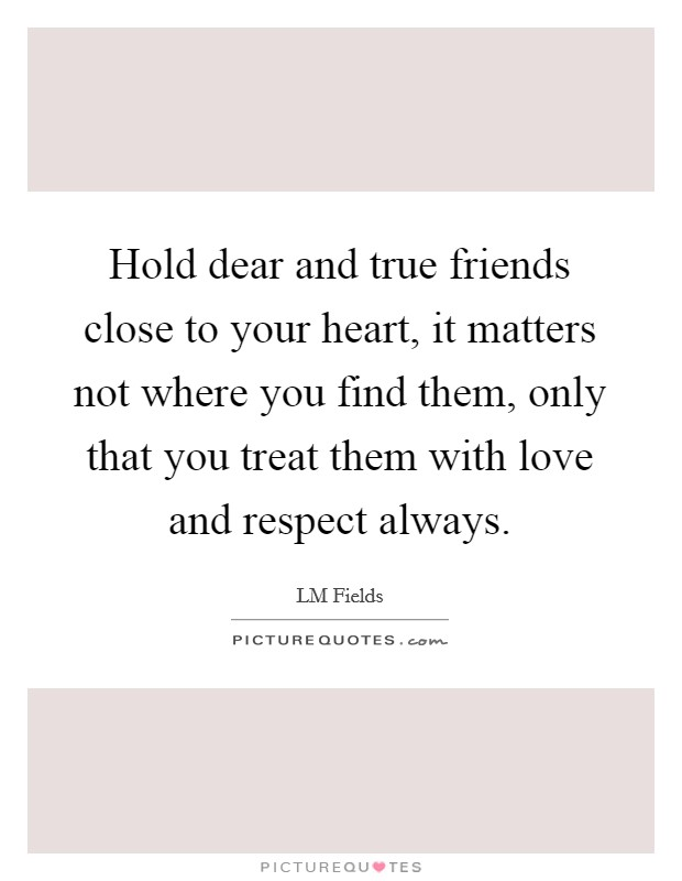 Hold dear and true friends close to your heart, it matters not where you find them, only that you treat them with love and respect always Picture Quote #1