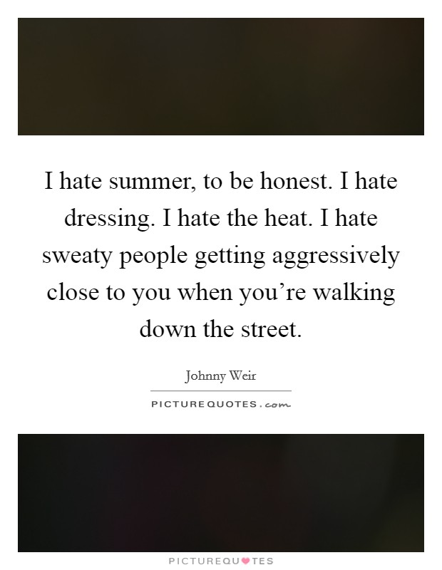 I hate summer, to be honest. I hate dressing. I hate the heat. I hate sweaty people getting aggressively close to you when you're walking down the street Picture Quote #1