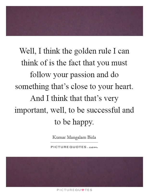 Well, I think the golden rule I can think of is the fact that you must follow your passion and do something that's close to your heart. And I think that that's very important, well, to be successful and to be happy. Picture Quote #1
