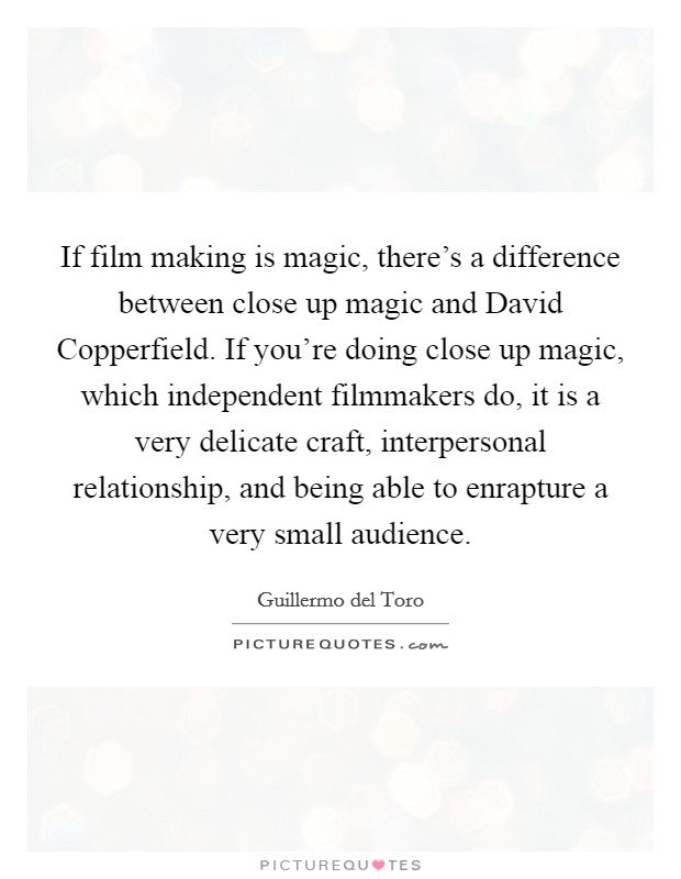 If film making is magic, there's a difference between close up magic and David Copperfield. If you're doing close up magic, which independent filmmakers do, it is a very delicate craft, interpersonal relationship, and being able to enrapture a very small audience Picture Quote #1