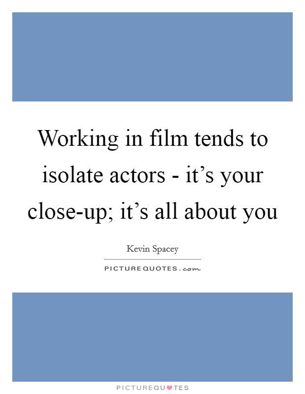 Working in film tends to isolate actors - it's your close-up; it's all about you Picture Quote #1