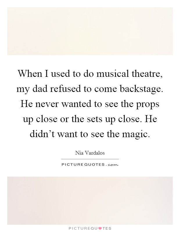 When I used to do musical theatre, my dad refused to come backstage. He never wanted to see the props up close or the sets up close. He didn't want to see the magic Picture Quote #1