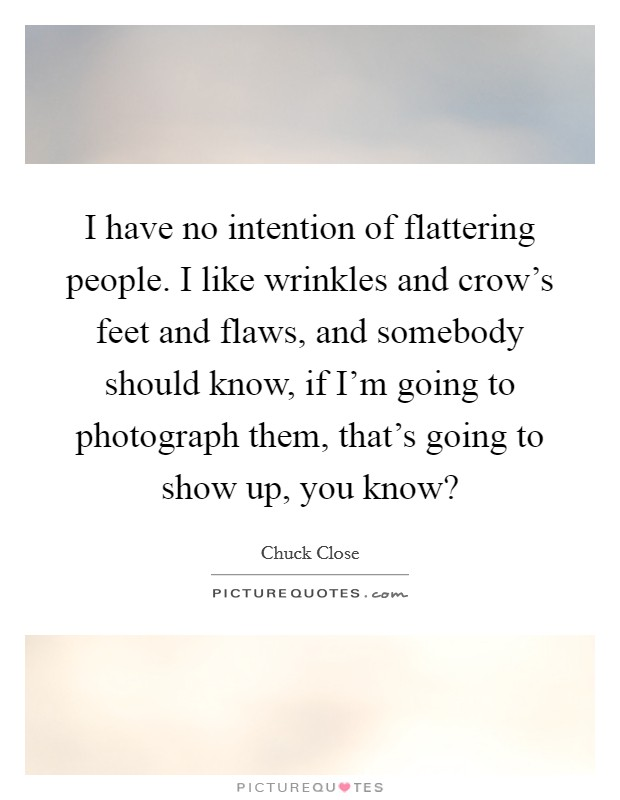 I have no intention of flattering people. I like wrinkles and crow's feet and flaws, and somebody should know, if I'm going to photograph them, that's going to show up, you know? Picture Quote #1