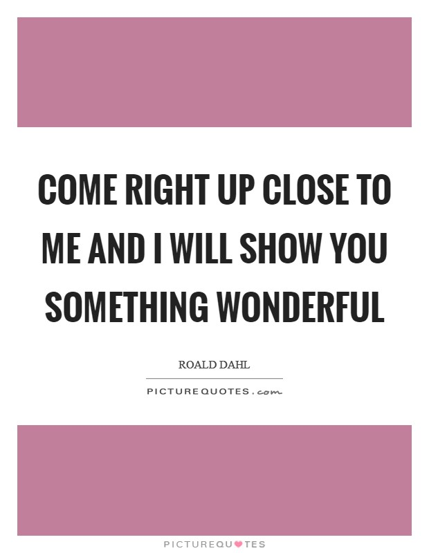Come right up close to me and I will show you something wonderful Picture Quote #1