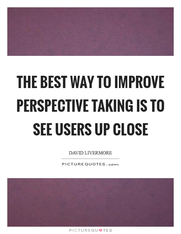 The best way to improve perspective taking is to see users up close Picture Quote #1