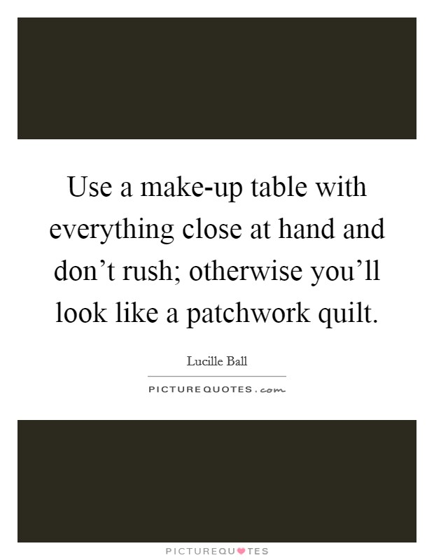 Use a make-up table with everything close at hand and don't rush; otherwise you'll look like a patchwork quilt Picture Quote #1