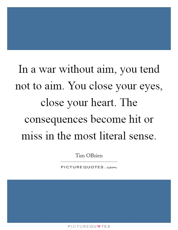 In a war without aim, you tend not to aim. You close your eyes, close your heart. The consequences become hit or miss in the most literal sense Picture Quote #1