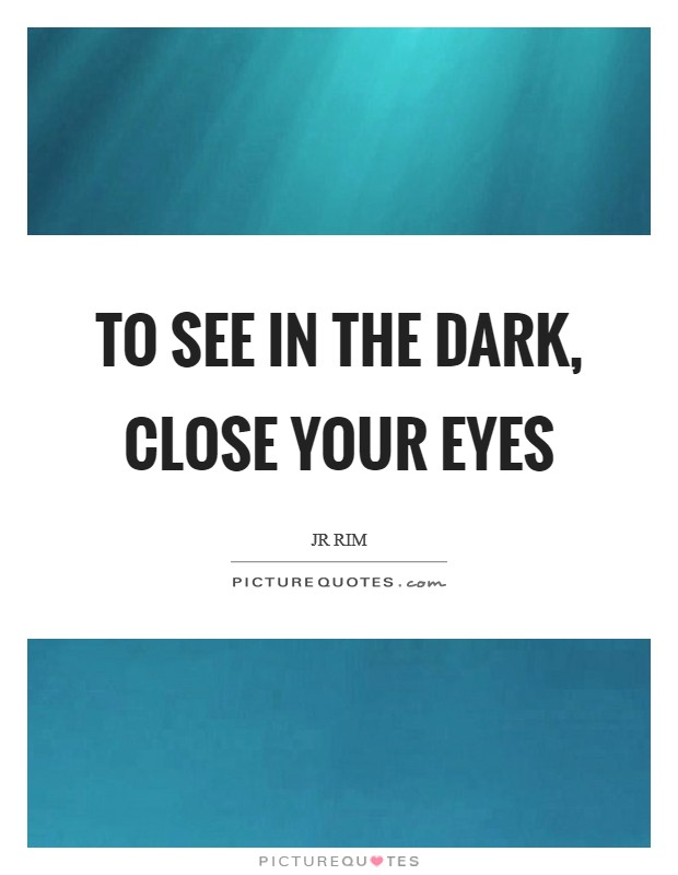 To see in the dark, close your eyes Picture Quote #1