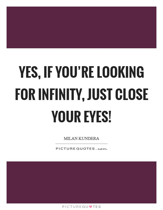 Yes, if you're looking for infinity, just close your eyes! Picture Quote #1