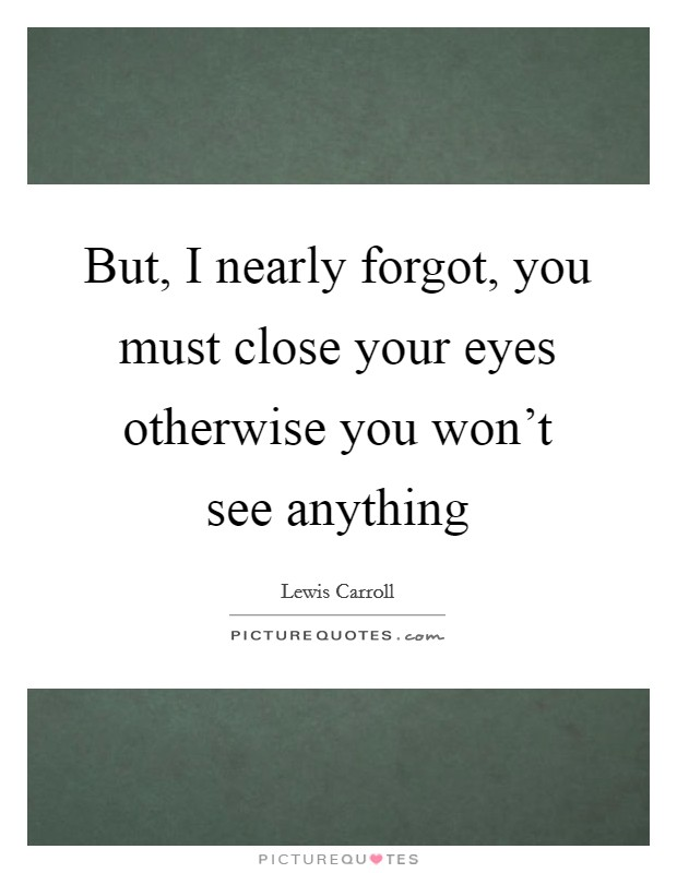 But, I nearly forgot, you must close your eyes otherwise you won't see anything Picture Quote #1
