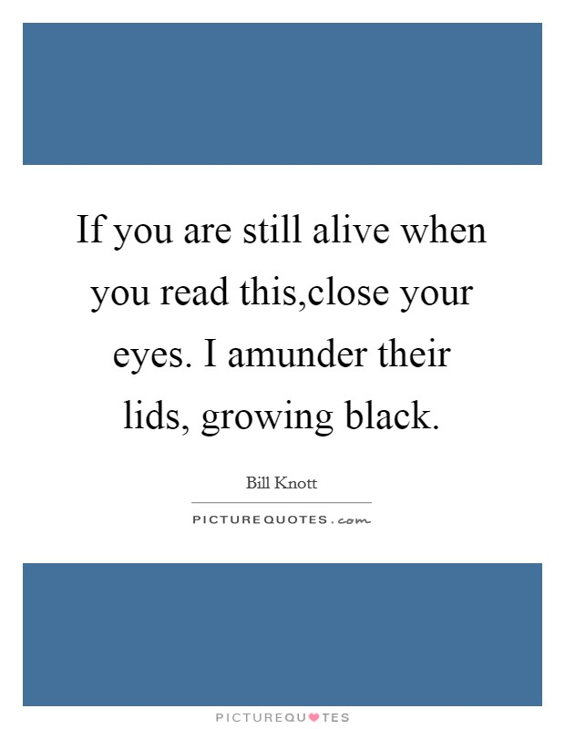 If you are still alive when you read this,close your eyes. I amunder their lids, growing black Picture Quote #1