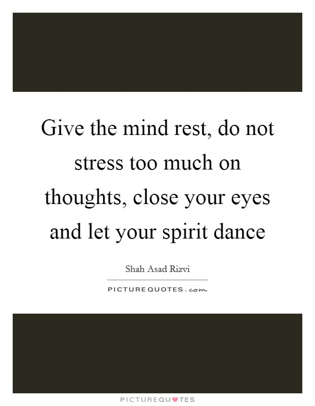 Give the mind rest, do not stress too much on thoughts, close your eyes and let your spirit dance Picture Quote #1