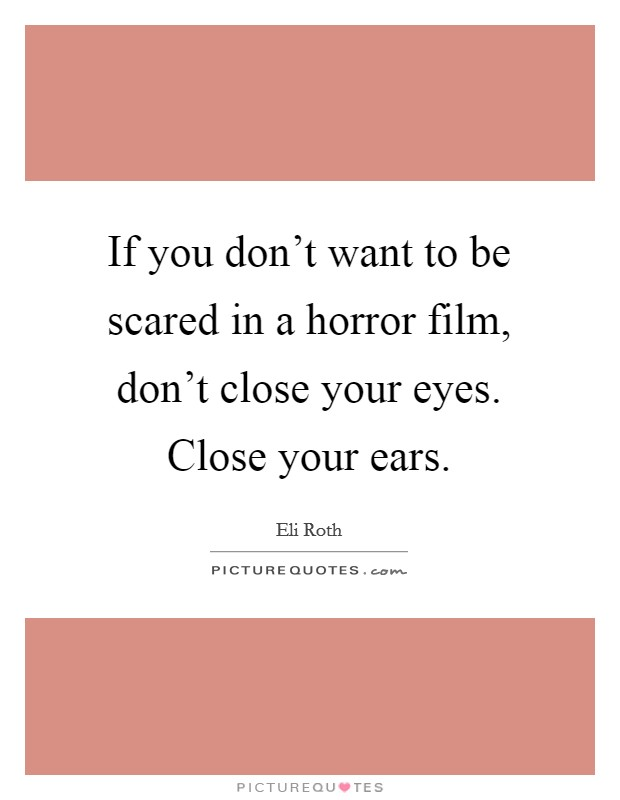 If you don't want to be scared in a horror film, don't close your eyes. Close your ears Picture Quote #1