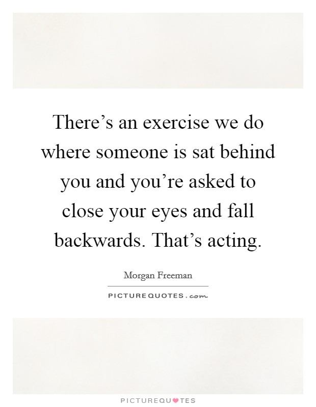 There's an exercise we do where someone is sat behind you and you're asked to close your eyes and fall backwards. That's acting Picture Quote #1