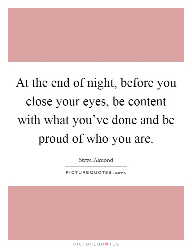 At the end of night, before you close your eyes, be content with what you've done and be proud of who you are Picture Quote #1