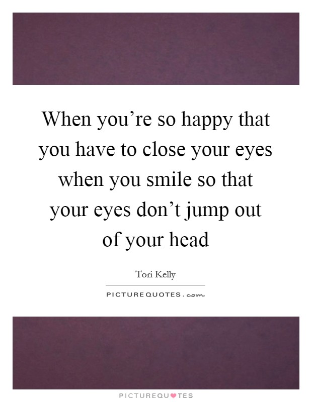 When you're so happy that you have to close your eyes when you smile so that your eyes don't jump out of your head Picture Quote #1