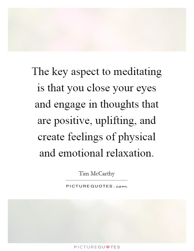 The key aspect to meditating is that you close your eyes and engage in thoughts that are positive, uplifting, and create feelings of physical and emotional relaxation Picture Quote #1