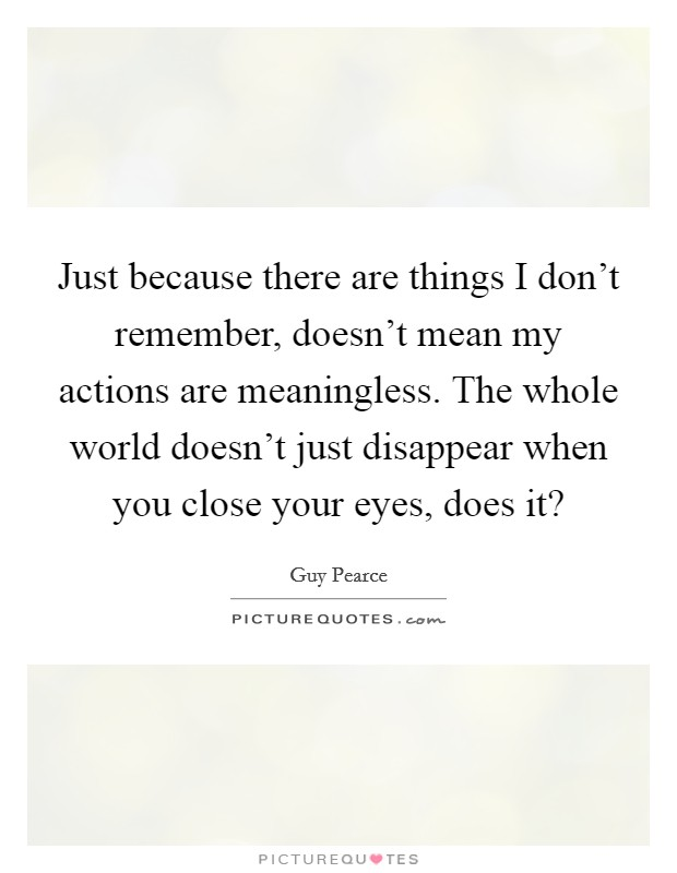 Just because there are things I don't remember, doesn't mean my actions are meaningless. The whole world doesn't just disappear when you close your eyes, does it? Picture Quote #1