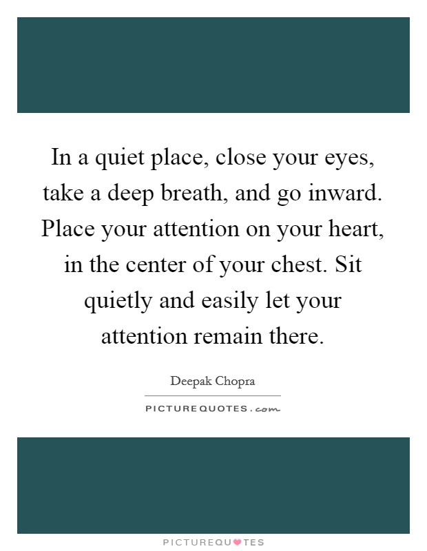 In a quiet place, close your eyes, take a deep breath, and go inward. Place your attention on your heart, in the center of your chest. Sit quietly and easily let your attention remain there Picture Quote #1