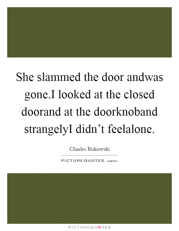 She slammed the door andwas gone.I looked at the closed doorand at the doorknoband strangelyI didn't feelalone Picture Quote #1