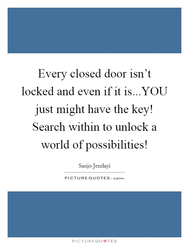 Every closed door isn't locked and even if it is...YOU just might have the key! Search within to unlock a world of possibilities! Picture Quote #1