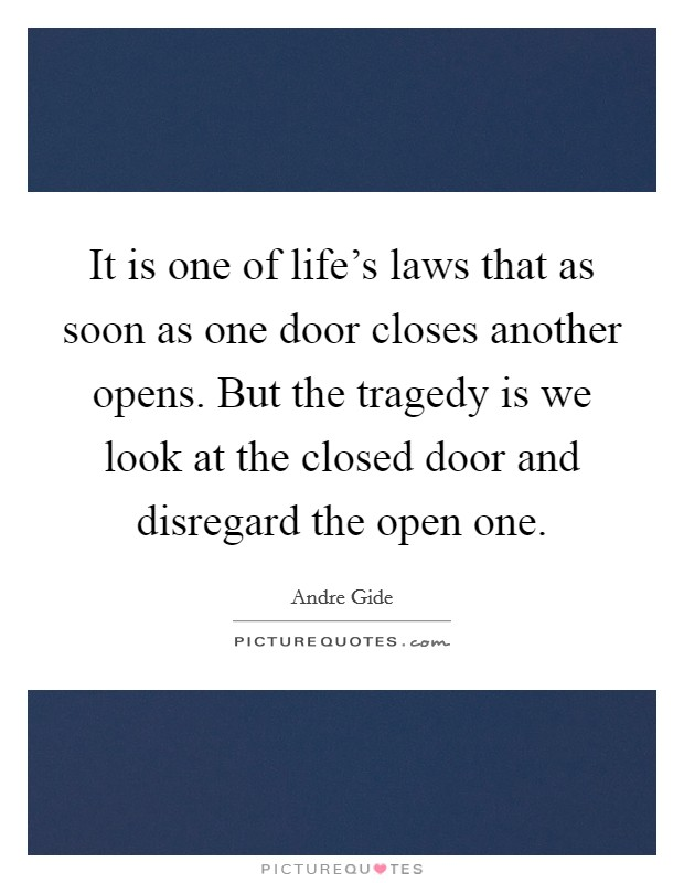 It is one of life's laws that as soon as one door closes another opens. But the tragedy is we look at the closed door and disregard the open one Picture Quote #1
