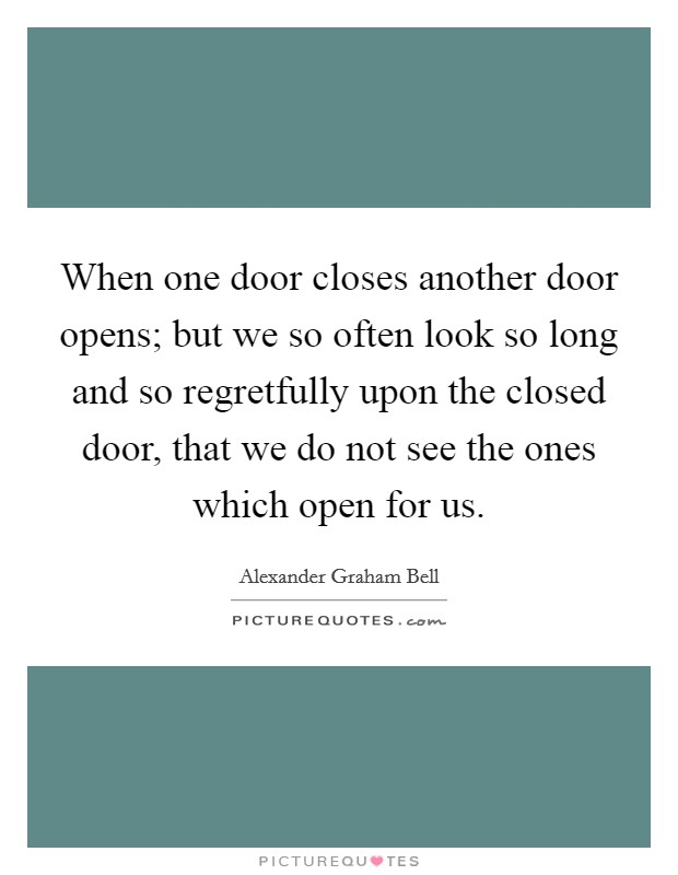 When one door closes another door opens; but we so often look so long and so regretfully upon the closed door, that we do not see the ones which open for us Picture Quote #1