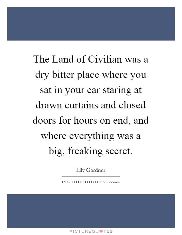 The Land of Civilian was a dry bitter place where you sat in your car staring at drawn curtains and closed doors for hours on end, and where everything was a big, freaking secret Picture Quote #1