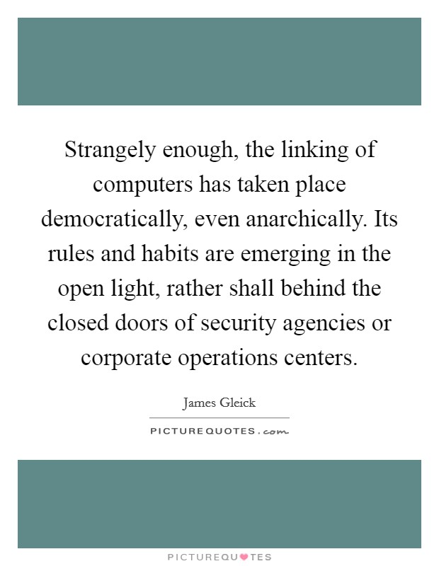 Strangely enough, the linking of computers has taken place democratically, even anarchically. Its rules and habits are emerging in the open light, rather shall behind the closed doors of security agencies or corporate operations centers Picture Quote #1