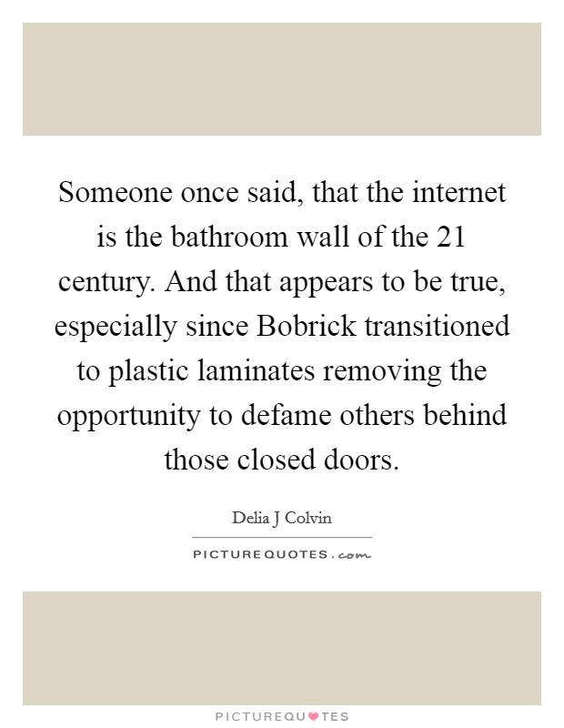 Someone once said, that the internet is the bathroom wall of the 21 century. And that appears to be true, especially since Bobrick transitioned to plastic laminates removing the opportunity to defame others behind those closed doors Picture Quote #1