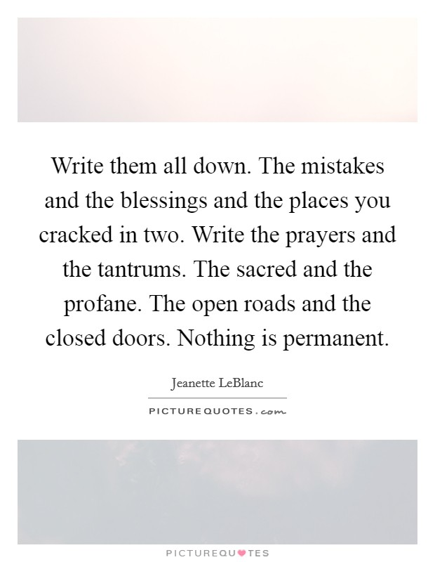Write them all down. The mistakes and the blessings and the places you cracked in two. Write the prayers and the tantrums. The sacred and the profane. The open roads and the closed doors. Nothing is permanent Picture Quote #1