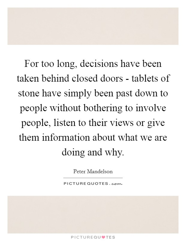 For too long, decisions have been taken behind closed doors - tablets of stone have simply been past down to people without bothering to involve people, listen to their views or give them information about what we are doing and why Picture Quote #1