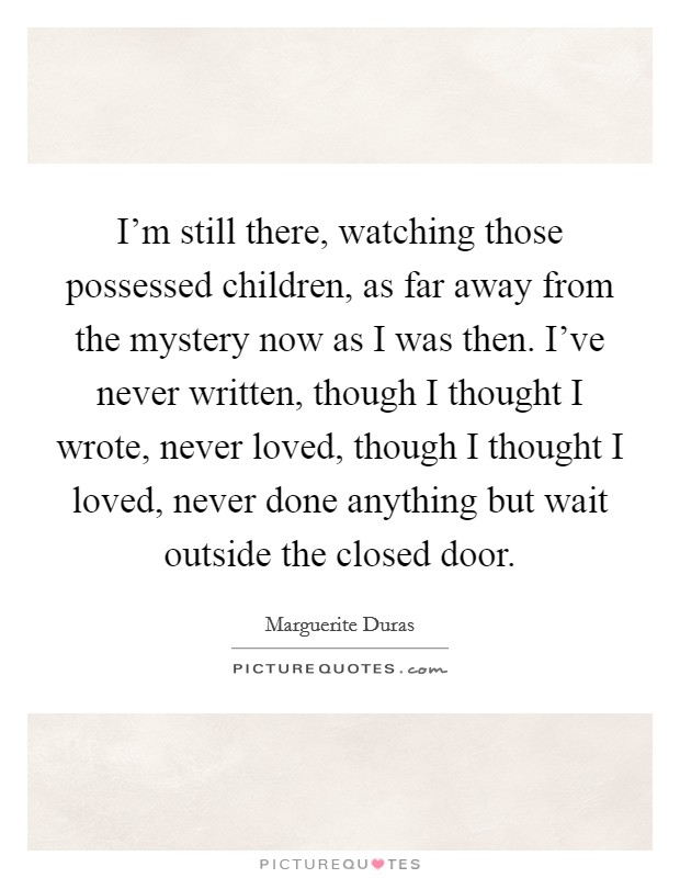 I'm still there, watching those possessed children, as far away from the mystery now as I was then. I've never written, though I thought I wrote, never loved, though I thought I loved, never done anything but wait outside the closed door Picture Quote #1