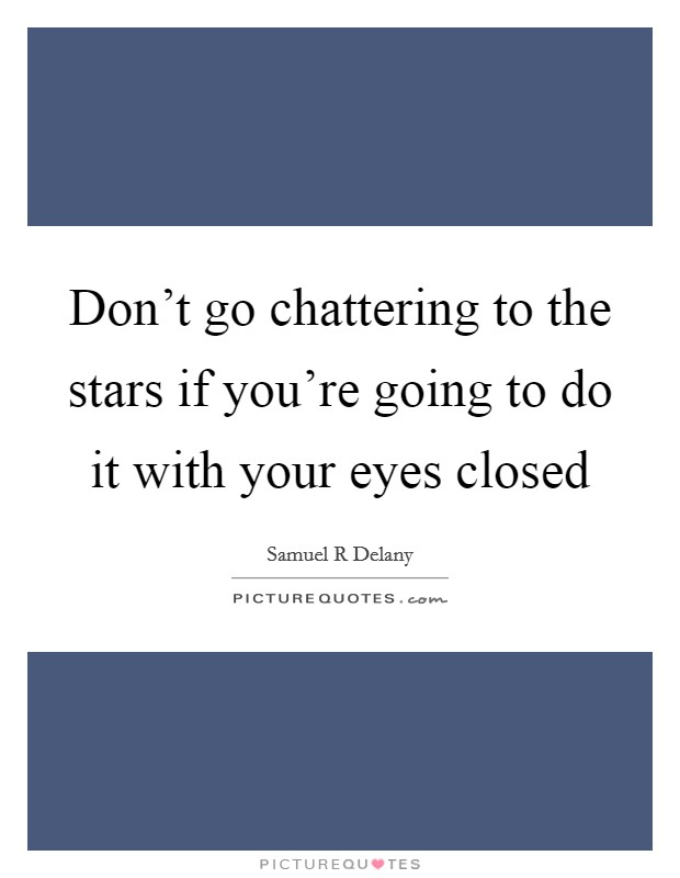 Don't go chattering to the stars if you're going to do it with your eyes closed Picture Quote #1