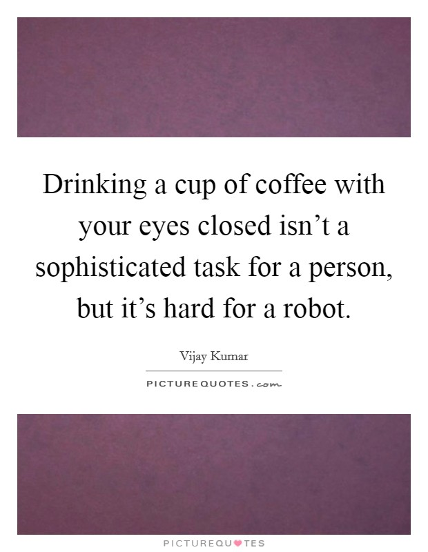 Drinking a cup of coffee with your eyes closed isn't a sophisticated task for a person, but it's hard for a robot Picture Quote #1