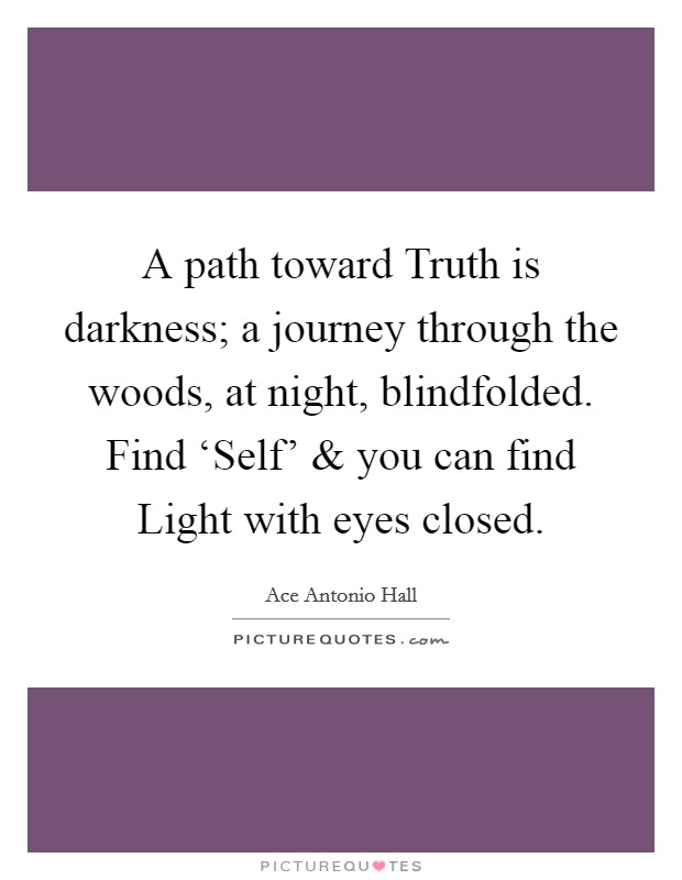 A path toward Truth is darkness; a journey through the woods, at night, blindfolded. Find 'Self' and you can find Light with eyes closed. Picture Quote #1