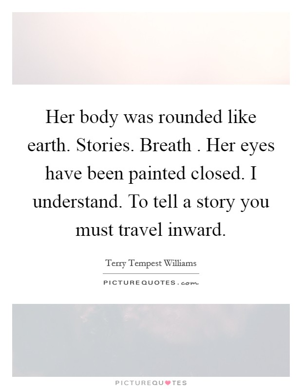 Her body was rounded like earth. Stories. Breath . Her eyes have been painted closed. I understand. To tell a story you must travel inward Picture Quote #1