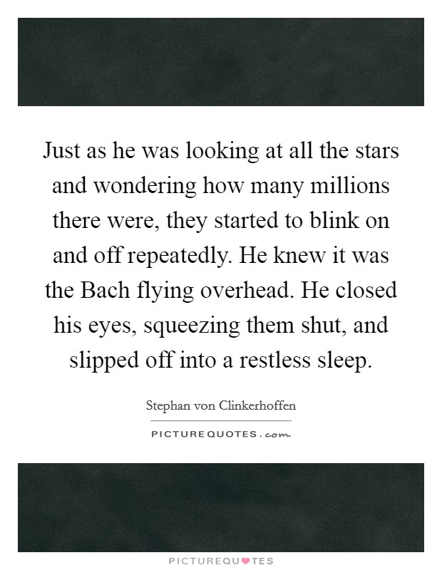 Just as he was looking at all the stars and wondering how many millions there were, they started to blink on and off repeatedly. He knew it was the Bach flying overhead. He closed his eyes, squeezing them shut, and slipped off into a restless sleep Picture Quote #1