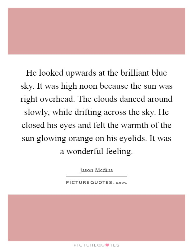 He looked upwards at the brilliant blue sky. It was high noon because the sun was right overhead. The clouds danced around slowly, while drifting across the sky. He closed his eyes and felt the warmth of the sun glowing orange on his eyelids. It was a wonderful feeling Picture Quote #1
