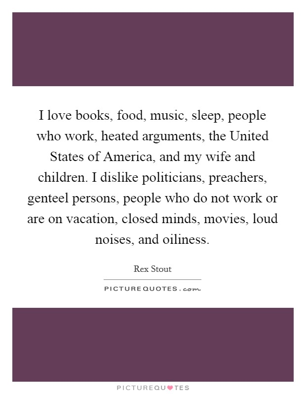 I love books, food, music, sleep, people who work, heated arguments, the United States of America, and my wife and children. I dislike politicians, preachers, genteel persons, people who do not work or are on vacation, closed minds, movies, loud noises, and oiliness Picture Quote #1