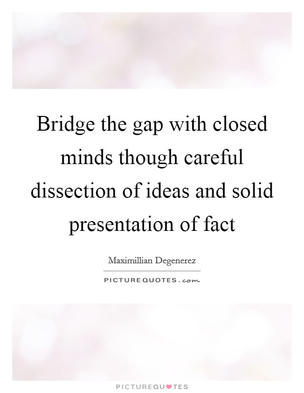 Bridge the gap with closed minds though careful dissection of ideas and solid presentation of fact Picture Quote #1