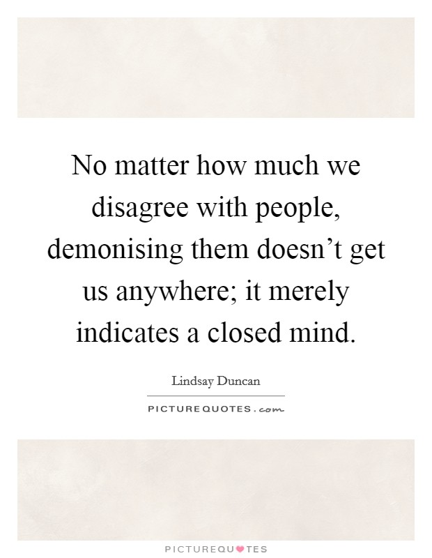 No matter how much we disagree with people, demonising them doesn't get us anywhere; it merely indicates a closed mind Picture Quote #1