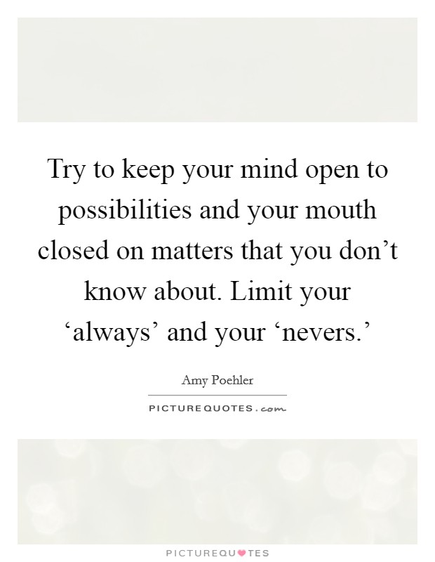 Try to keep your mind open to possibilities and your mouth closed on matters that you don't know about. Limit your 'always' and your 'nevers.' Picture Quote #1