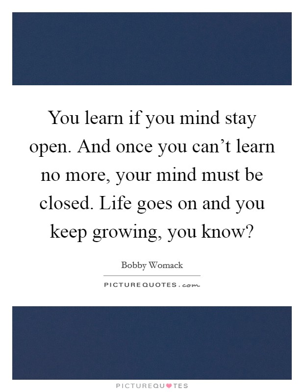 You learn if you mind stay open. And once you can't learn no more, your mind must be closed. Life goes on and you keep growing, you know? Picture Quote #1