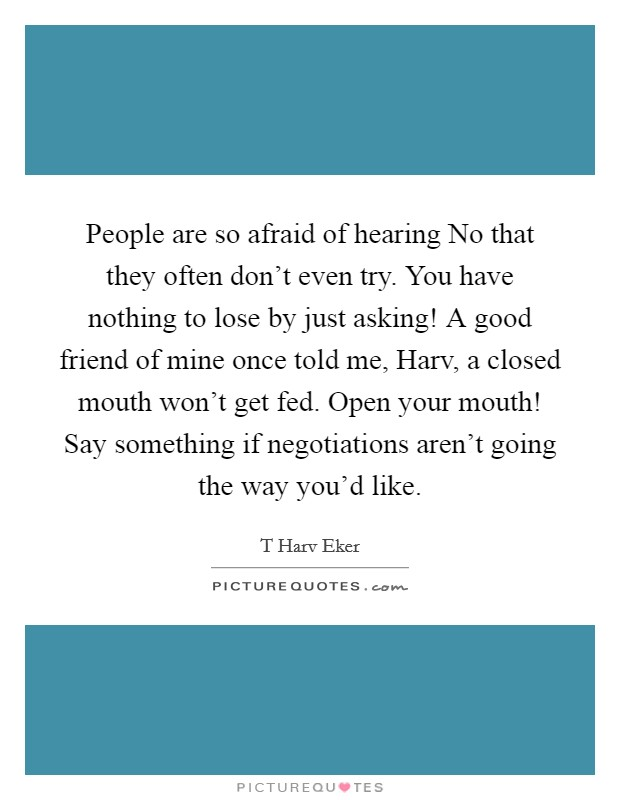 People are so afraid of hearing No that they often don't even try. You have nothing to lose by just asking! A good friend of mine once told me, Harv, a closed mouth won't get fed. Open your mouth! Say something if negotiations aren't going the way you'd like Picture Quote #1