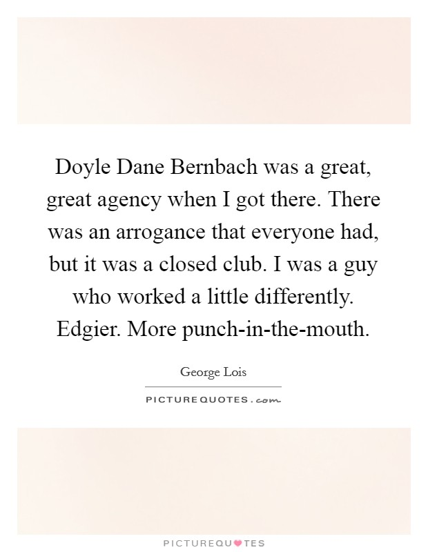 Doyle Dane Bernbach was a great, great agency when I got there. There was an arrogance that everyone had, but it was a closed club. I was a guy who worked a little differently. Edgier. More punch-in-the-mouth Picture Quote #1