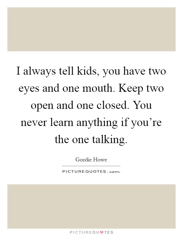I always tell kids, you have two eyes and one mouth. Keep two open and one closed. You never learn anything if you're the one talking Picture Quote #1