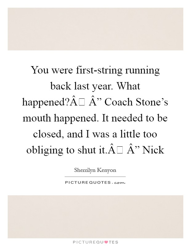 """You were first-string running back last year. What happened? """" Coach Stone's mouth happened. It needed to be closed, and I was a little too obliging to shut it. """" Nick Picture Quote #1"""