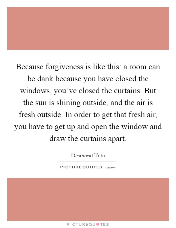 Because forgiveness is like this: a room can be dank because you have closed the windows, you've closed the curtains. But the sun is shining outside, and the air is fresh outside. In order to get that fresh air, you have to get up and open the window and draw the curtains apart Picture Quote #1